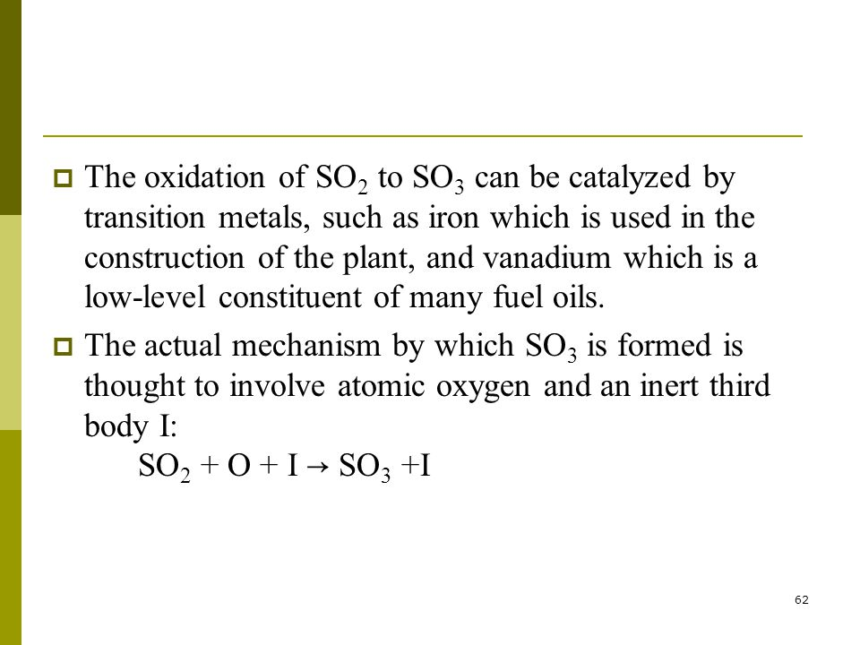62  The oxidation of SO 2 to SO 3 can be catalyzed by transition metals, such as iron which is used in the construction of the plant, and vanadium which is a low-level constituent of many fuel oils.
