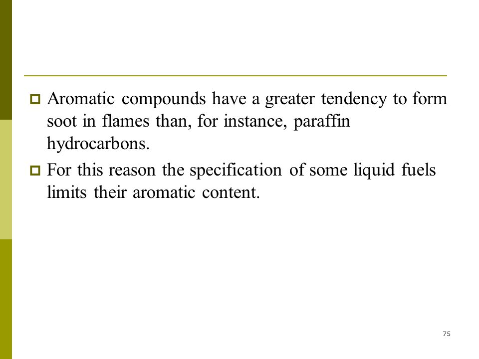 75  Aromatic compounds have a greater tendency to form soot in flames than, for instance, paraffin hydrocarbons.