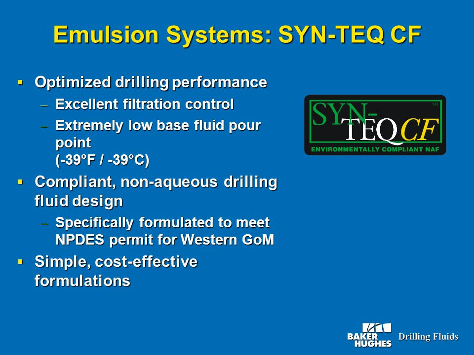 Emulsion Systems: SYN-TEQ CF  Optimized drilling performance – Excellent filtration control – Extremely low base fluid pour point (-39°F / -39°C)  Compliant, non-aqueous drilling fluid design – Specifically formulated to meet NPDES permit for Western GoM  Simple, cost-effective formulations