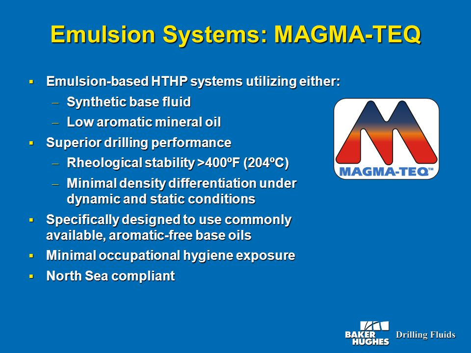 Emulsion Systems: MAGMA-TEQ  Emulsion-based HTHP systems utilizing either: – Synthetic base fluid – Low aromatic mineral oil  Superior drilling performance – Rheological stability >400ºF (204ºC) – Minimal density differentiation under dynamic and static conditions  Specifically designed to use commonly available, aromatic-free base oils  Minimal occupational hygiene exposure  North Sea compliant
