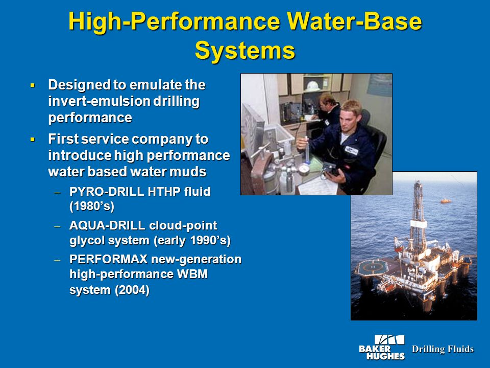 High-Performance Water-Base Systems  Designed to emulate the invert-emulsion drilling performance  First service company to introduce high performance water based water muds – PYRO-DRILL HTHP fluid (1980's) – AQUA-DRILL cloud-point glycol system (early 1990's) – PERFORMAX new-generation high-performance WBM system (2004)