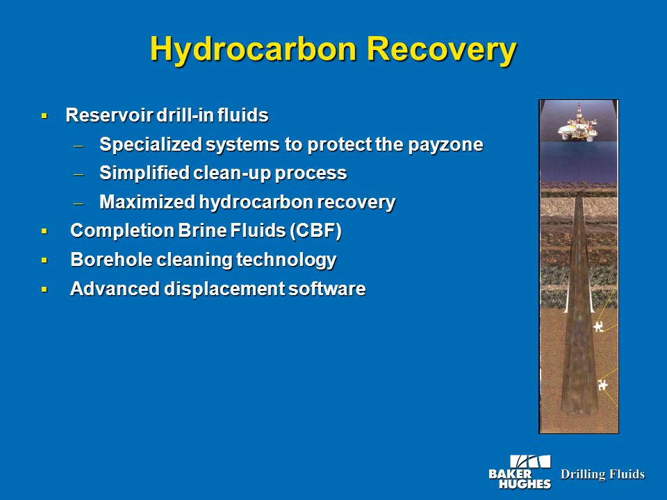 Hydrocarbon Recovery  Reservoir drill-in fluids – Specialized systems to protect the payzone – Simplified clean-up process – Maximized hydrocarbon recovery  Completion Brine Fluids (CBF)  Borehole cleaning technology  Advanced displacement software