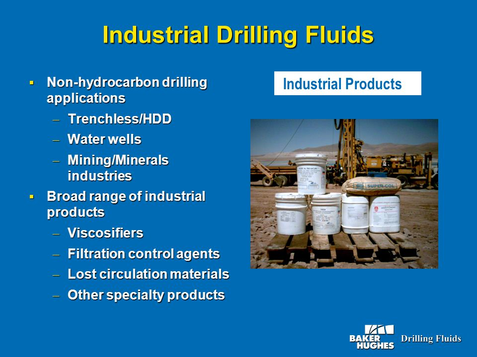 Industrial Drilling Fluids  Non-hydrocarbon drilling applications – Trenchless/HDD – Water wells – Mining/Minerals industries  Broad range of indust