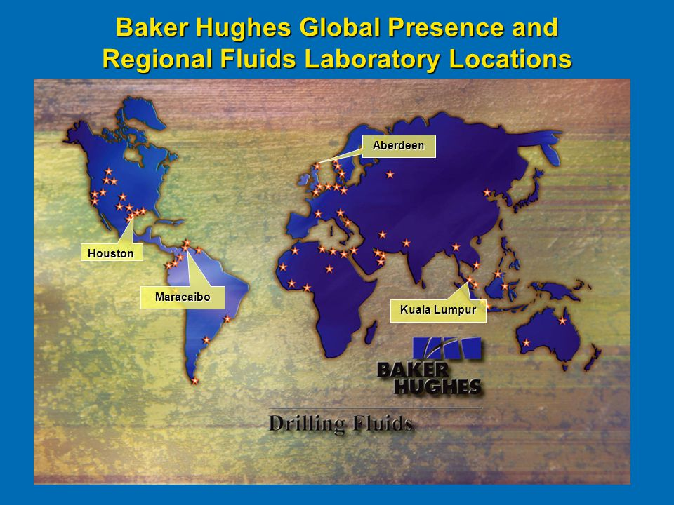 Baker Hughes Global Presence and Regional Fluids Laboratory Locations Aberdeen Kuala Lumpur Houston Maracaibo
