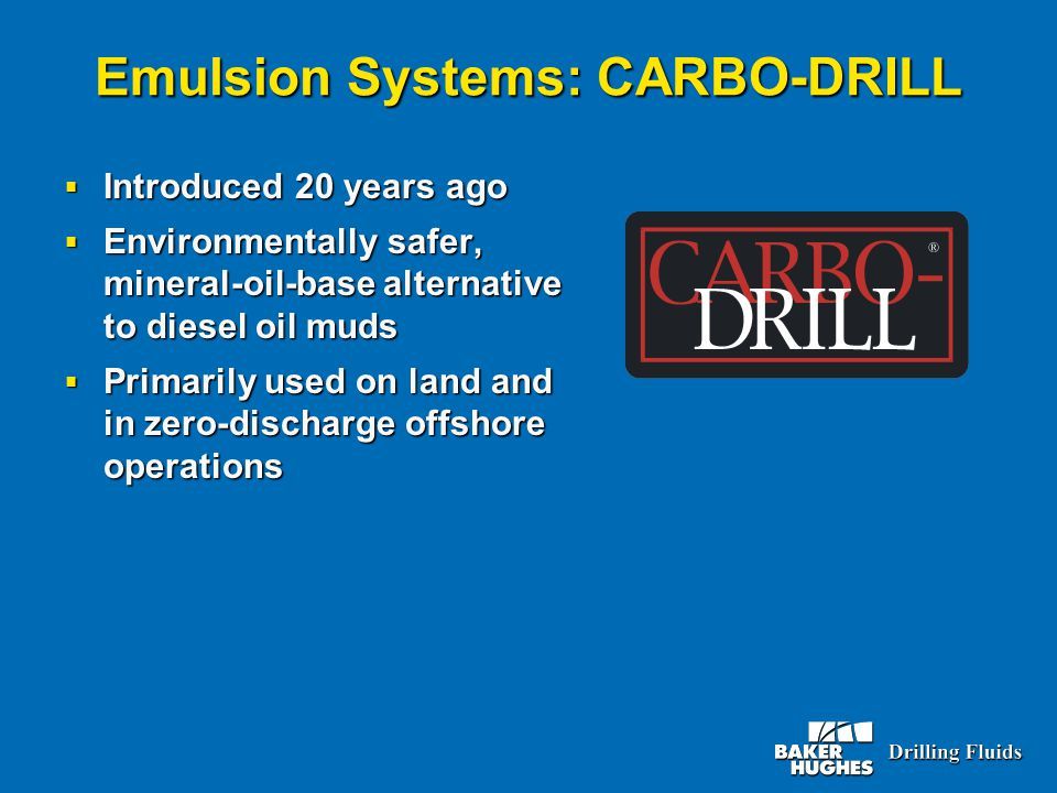Emulsion Systems: CARBO-DRILL  Introduced 20 years ago  Environmentally safer, mineral-oil-base alternative to diesel oil muds  Primarily used on land and in zero-discharge offshore operations