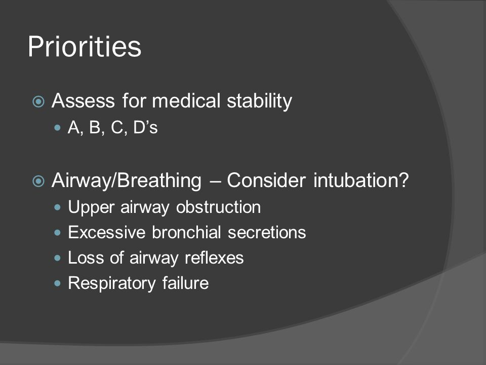 Priorities  Assess for medical stability A, B, C, D's  Airway/Breathing – Consider intubation.