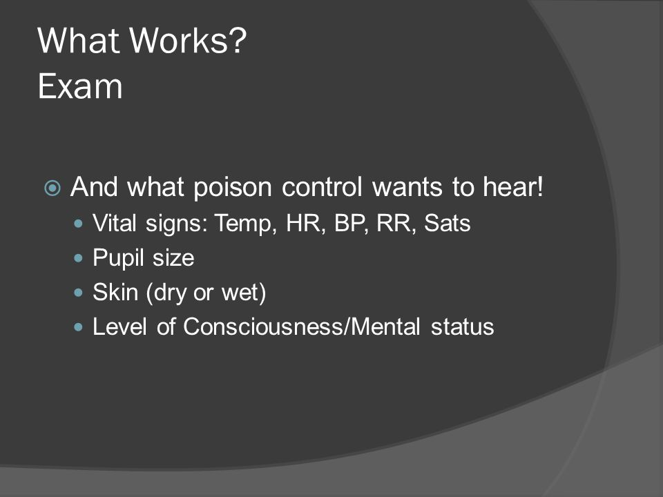 What Works. Exam  And what poison control wants to hear.