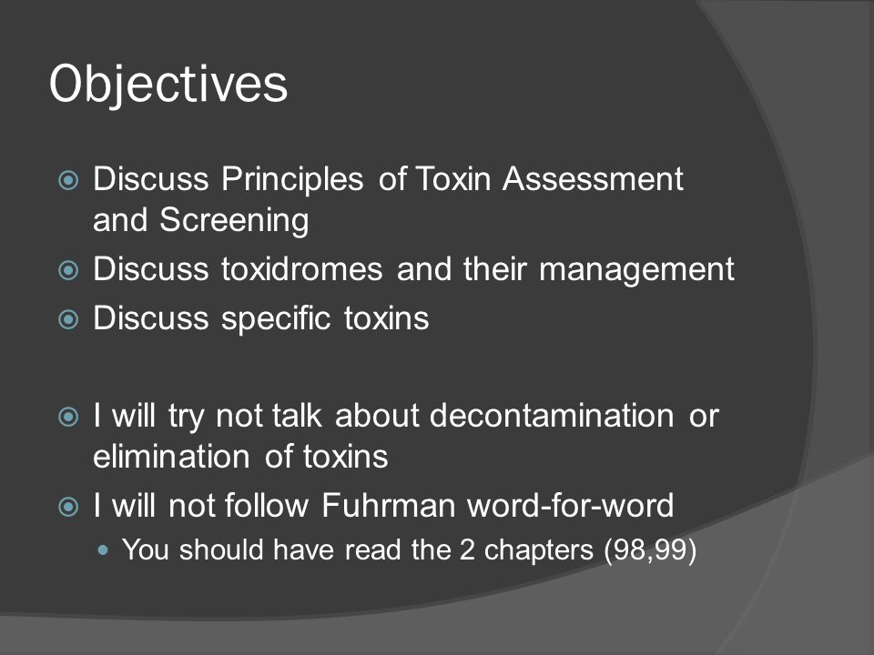 Objectives  Discuss Principles of Toxin Assessment and Screening  Discuss toxidromes and their management  Discuss specific toxins  I will try not talk about decontamination or elimination of toxins  I will not follow Fuhrman word-for-word You should have read the 2 chapters (98,99)