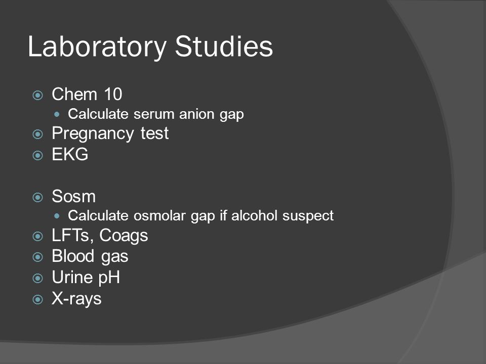 Laboratory Studies  Chem 10 Calculate serum anion gap  Pregnancy test  EKG  Sosm Calculate osmolar gap if alcohol suspect  LFTs, Coags  Blood gas  Urine pH  X-rays