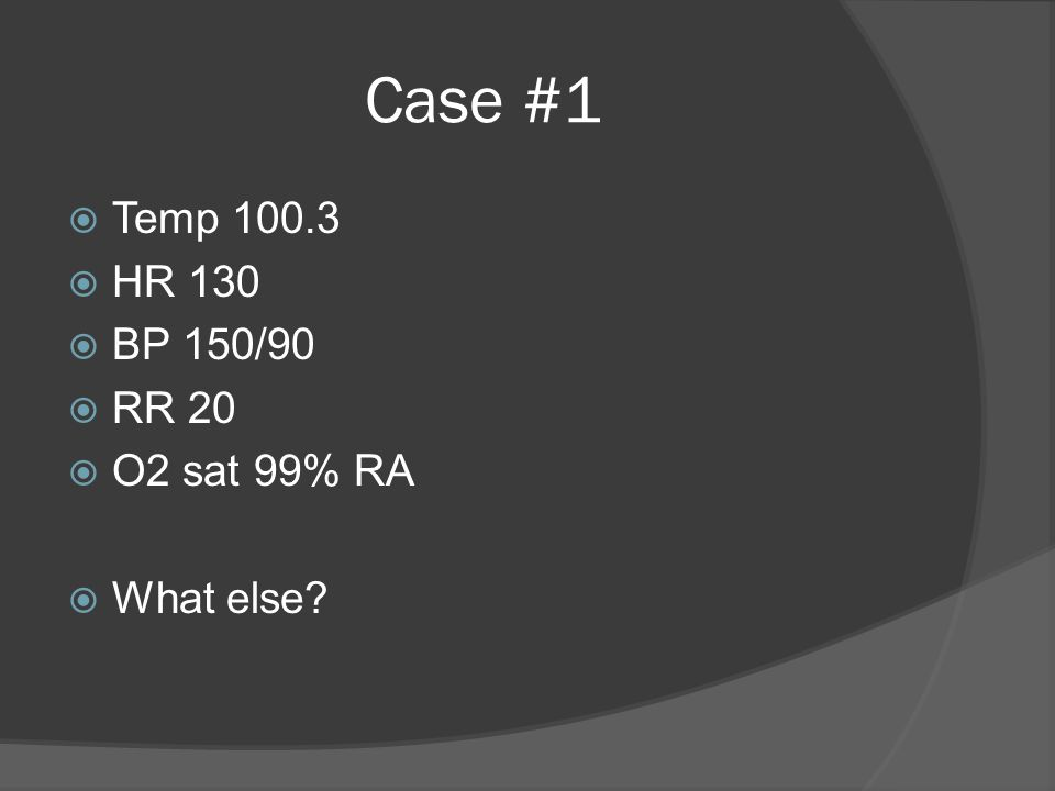 Case #1  Temp 100.3  HR 130  BP 150/90  RR 20  O2 sat 99% RA  What else