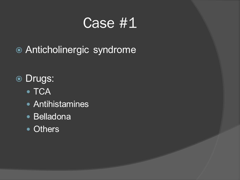 Case #1  Anticholinergic syndrome  Drugs: TCA Antihistamines Belladona Others