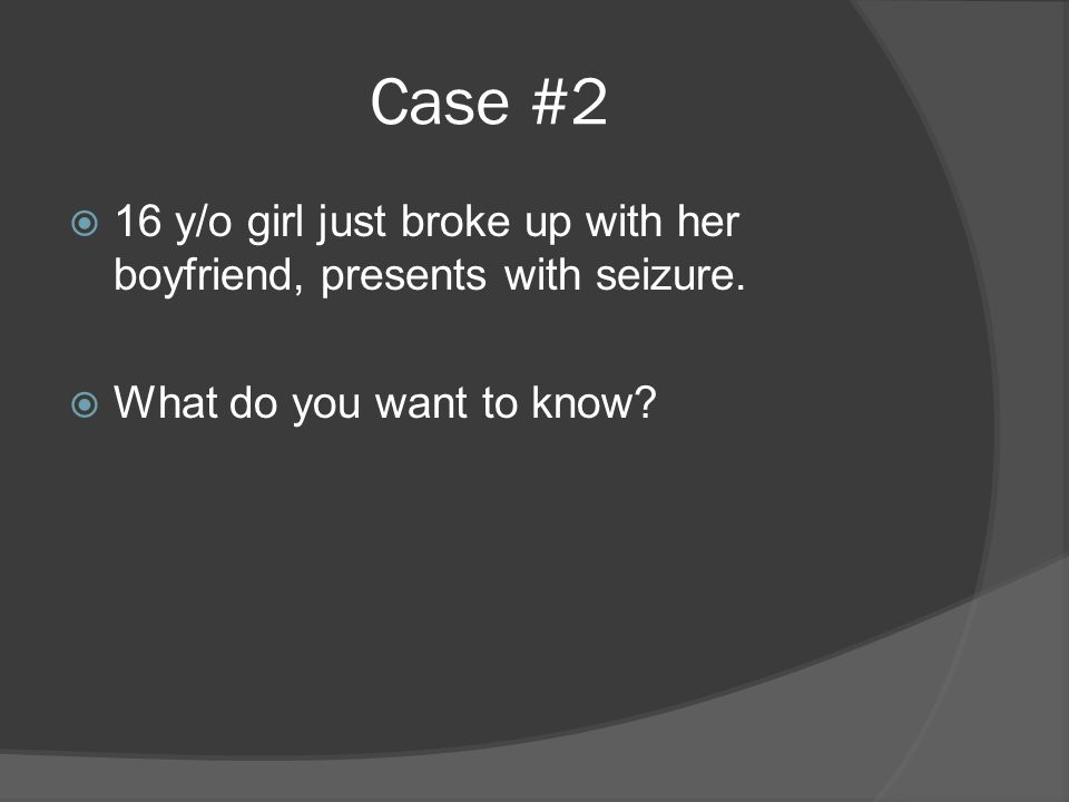 Case #2  16 y/o girl just broke up with her boyfriend, presents with seizure.