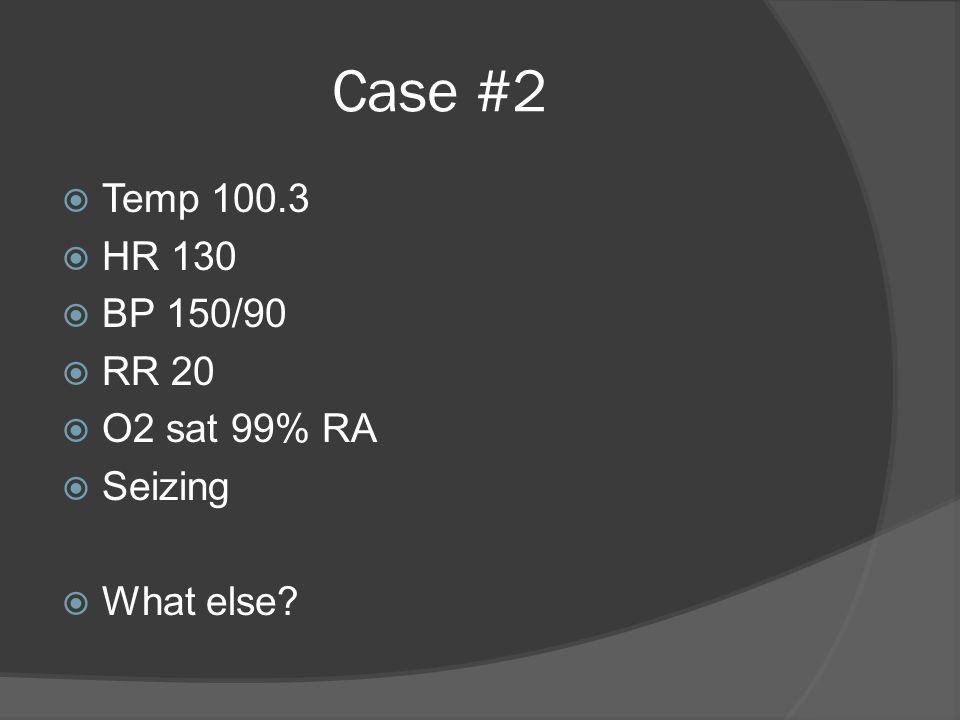 Case #2  Temp 100.3  HR 130  BP 150/90  RR 20  O2 sat 99% RA  Seizing  What else