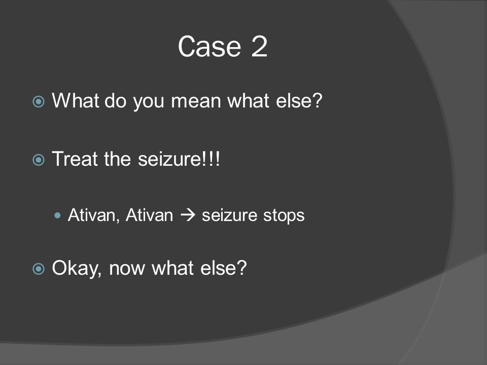 Case 2  What do you mean what else.  Treat the seizure!!.