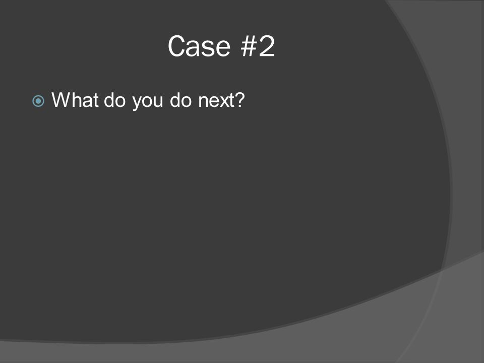 Case #2  What do you do next