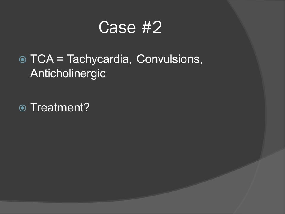 Case #2  TCA = Tachycardia, Convulsions, Anticholinergic  Treatment