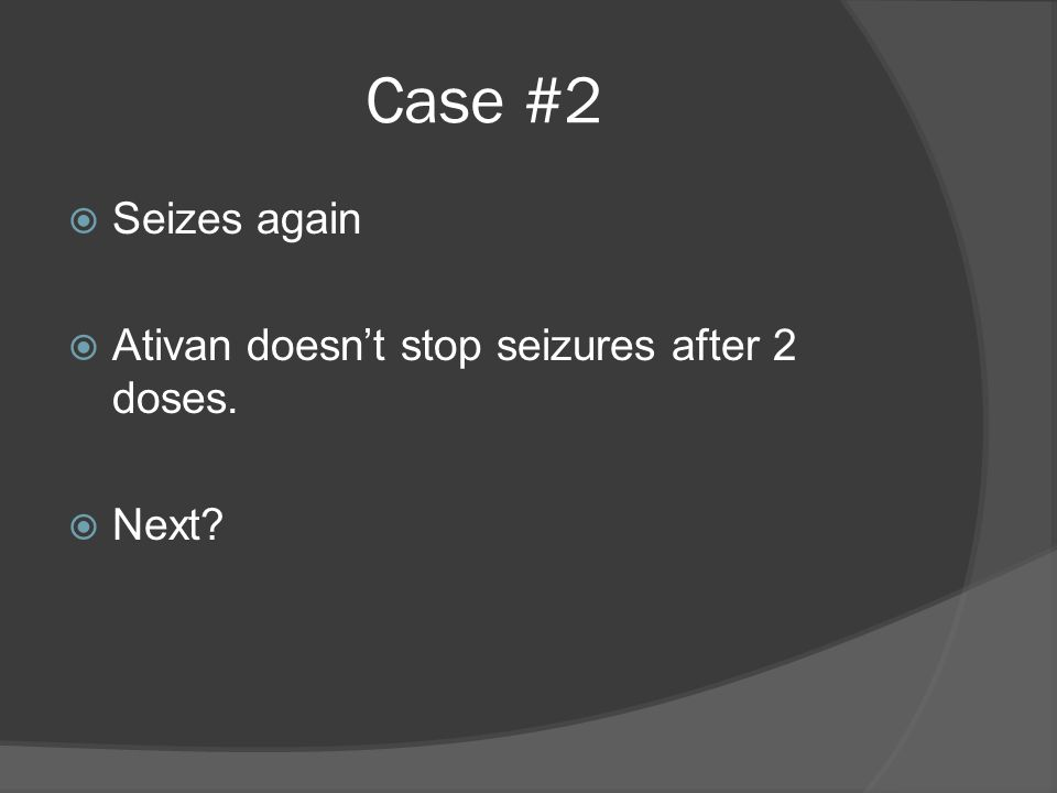 Case #2  Seizes again  Ativan doesn't stop seizures after 2 doses.  Next