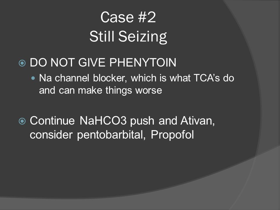Case #2 Still Seizing  DO NOT GIVE PHENYTOIN Na channel blocker, which is what TCA's do and can make things worse  Continue NaHCO3 push and Ativan, consider pentobarbital, Propofol