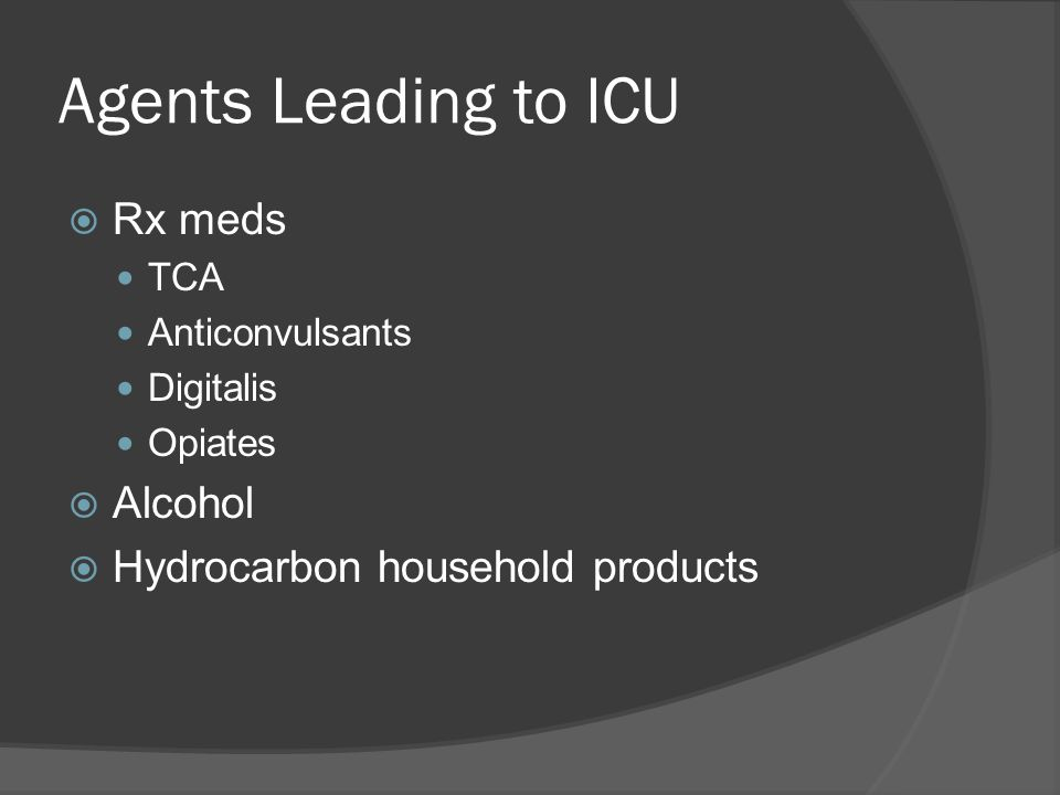 Agents Leading to ICU  Rx meds TCA Anticonvulsants Digitalis Opiates  Alcohol  Hydrocarbon household products