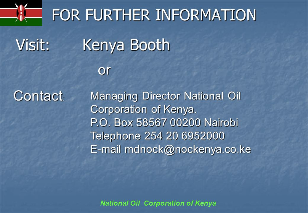 National Oil Corporation of Kenya FOR FURTHER INFORMATION Visit: Kenya Booth Managing Director National Oil Corporation of Kenya.
