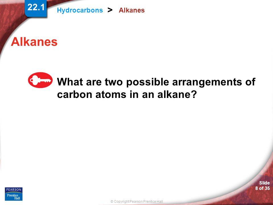© Copyright Pearson Prentice Hall Hydrocarbons > Slide 8 of 35 22.1 Alkanes What are two possible arrangements of carbon atoms in an alkane?
