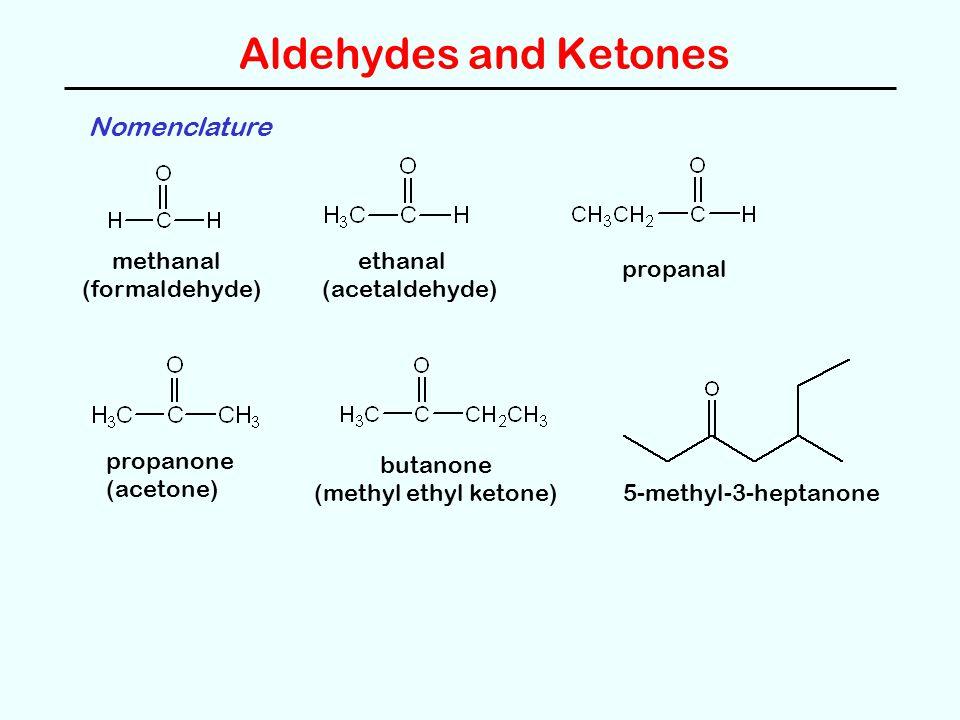 Aldehydes and Ketones Nomenclature methanal (formaldehyde) ethanal (acetaldehyde) propanal propanone (acetone) butanone (methyl ethyl ketone) 5-methyl-3-heptanone