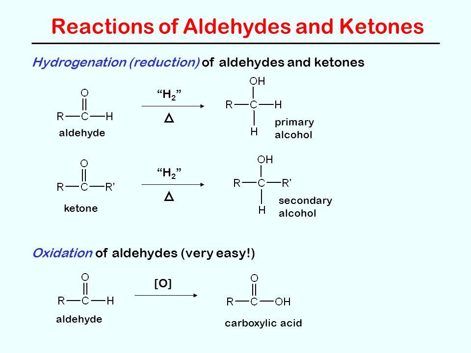 Reactions of Aldehydes and Ketones Hydrogenation (reduction) of aldehydes and ketones aldehyde H 2 primary alcohol ketone H 2 secondary alcohol Oxidation of aldehydes (very easy!) aldehyde [O] carboxylic acid