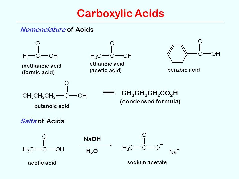 Carboxylic Acids Nomenclature of Acids methanoic acid (formic acid) ethanoic acid (acetic acid) benzoic acid butanoic acid CH 3 CH 2 CH 2 CO 2 H (condensed formula) Salts of Acids acetic acid NaOH H2OH2O sodium acetate