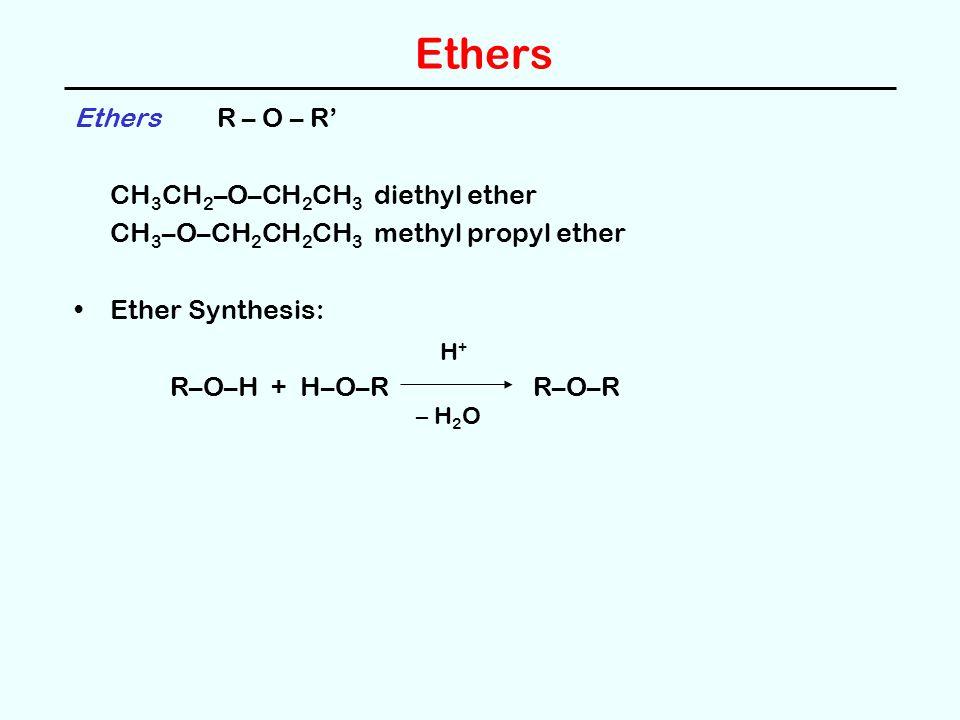 Ethers Ethers R – O – R' CH 3 CH 2 –O–CH 2 CH 3 diethyl ether CH 3 –O–CH 2 CH 2 CH 3 methyl propyl ether Ether Synthesis: R–O–H + H–O–R R–O–R H+H+ – H 2 O