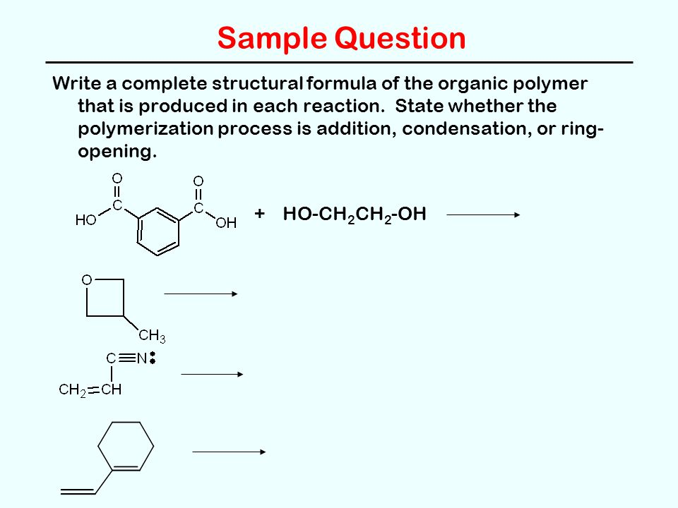 Sample Question Write a complete structural formula of the organic polymer that is produced in each reaction.
