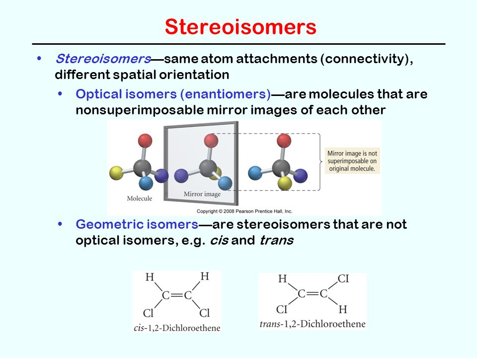 Stereoisomers Stereoisomers—same atom attachments (connectivity), different spatial orientation Optical isomers (enantiomers)—are molecules that are nonsuperimposable mirror images of each other Geometric isomers—are stereoisomers that are not optical isomers, e.g.