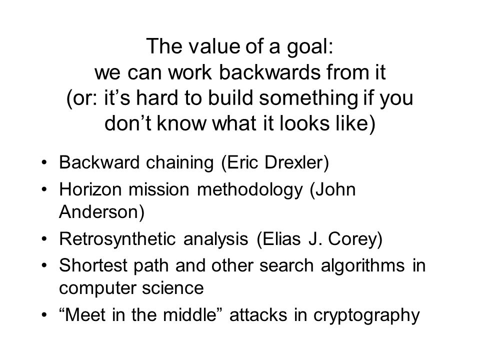 The value of a goal: we can work backwards from it (or: it's hard to build something if you don't know what it looks like) Backward chaining (Eric Drexler) Horizon mission methodology (John Anderson) Retrosynthetic analysis (Elias J.