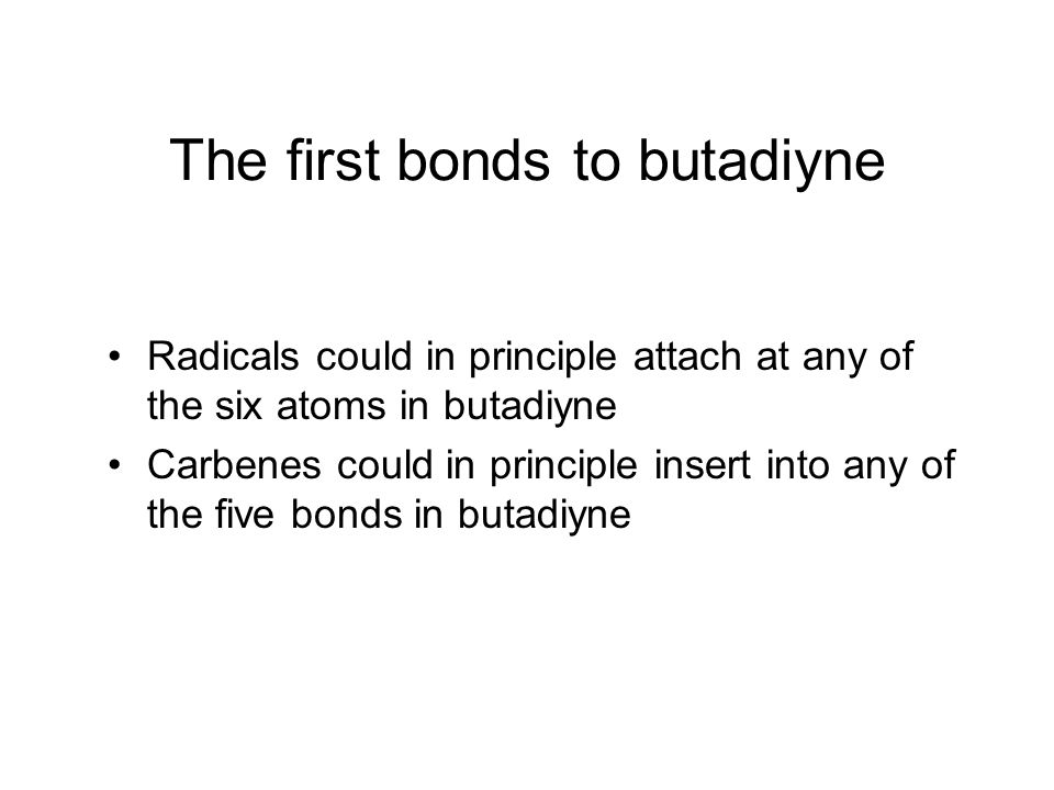 The first bonds to butadiyne Radicals could in principle attach at any of the six atoms in butadiyne Carbenes could in principle insert into any of the five bonds in butadiyne