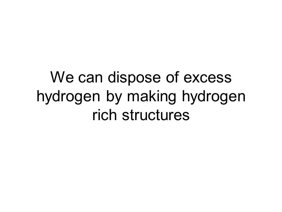 We can dispose of excess hydrogen by making hydrogen rich structures
