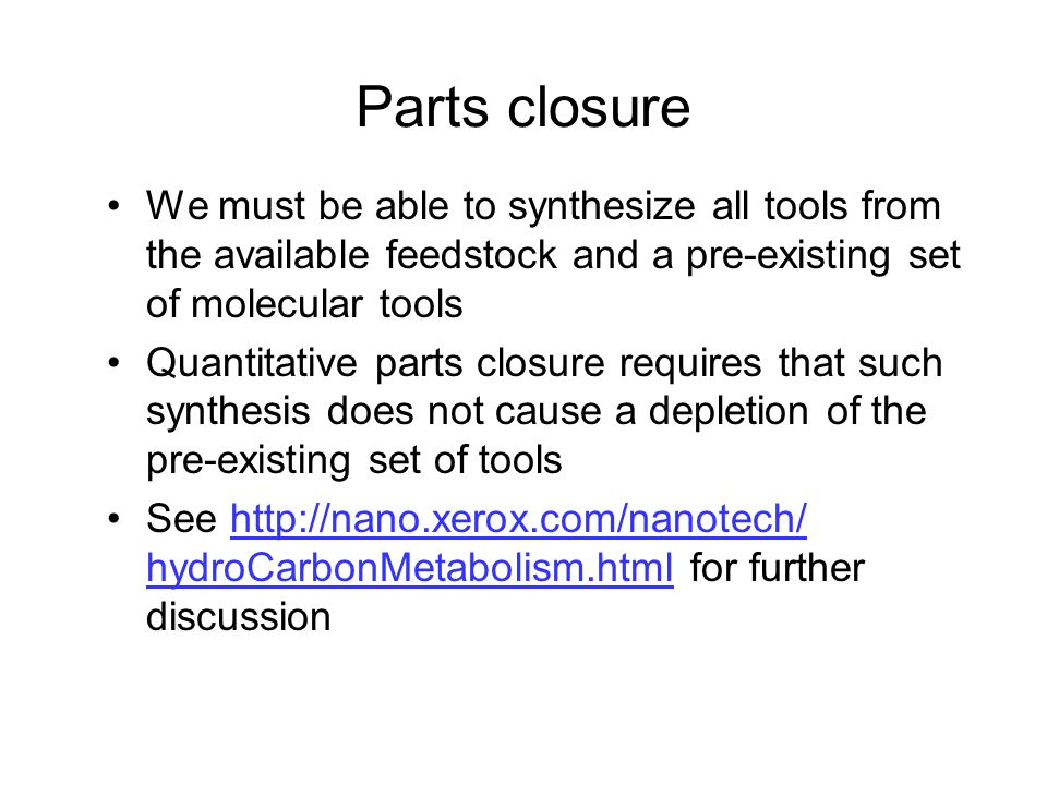 Parts closure We must be able to synthesize all tools from the available feedstock and a pre-existing set of molecular tools Quantitative parts closure requires that such synthesis does not cause a depletion of the pre-existing set of tools See http://nano.xerox.com/nanotech/ hydroCarbonMetabolism.html for further discussionhttp://nano.xerox.com/nanotech/ hydroCarbonMetabolism.html