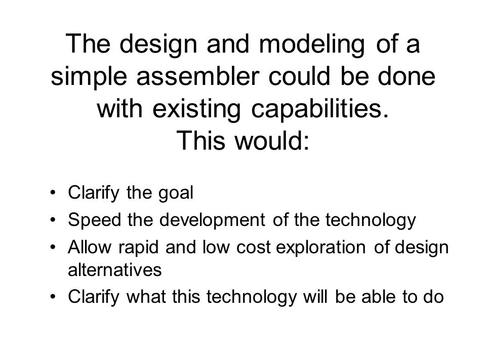 The design and modeling of a simple assembler could be done with existing capabilities. This would: Clarify the goal Speed the development of the tech