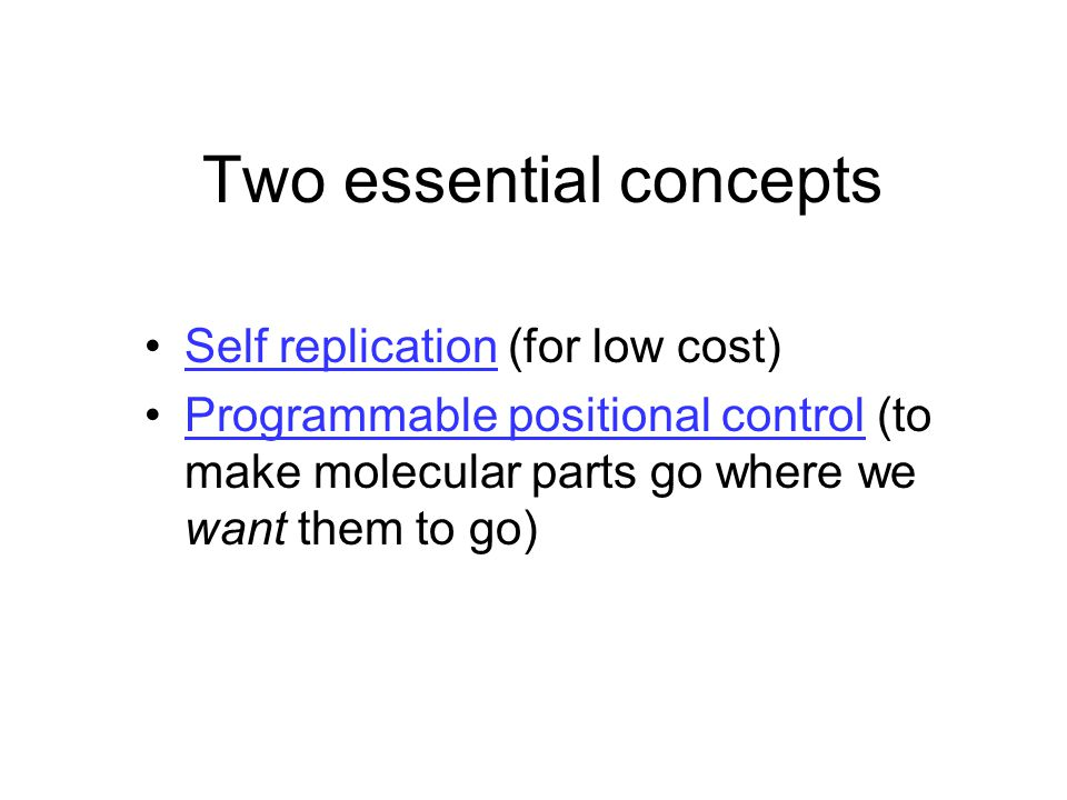 Two essential concepts Self replication (for low cost)Self replication Programmable positional control (to make molecular parts go where we want them