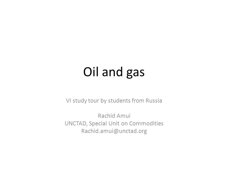 Outline Part 1 Introduction to Oil and Gas – formation, reserves distribution, production, trade flows Part 2 Demand and supply Factors limiting expansion of supply capacity Overview of investments in the oil and gas sector Overview of Russia oil and gas Part 3 UNCTAD and oil & gas development 2
