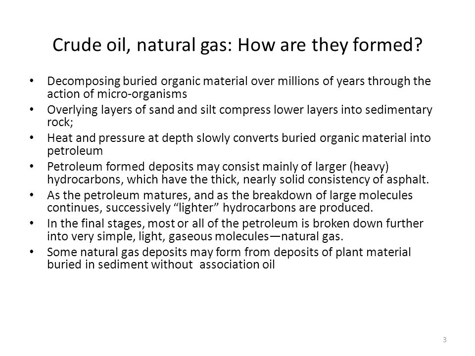 Crude oil, natural gas: How are they formed? Decomposing buried organic material over millions of years through the action of micro-organisms Overlyin