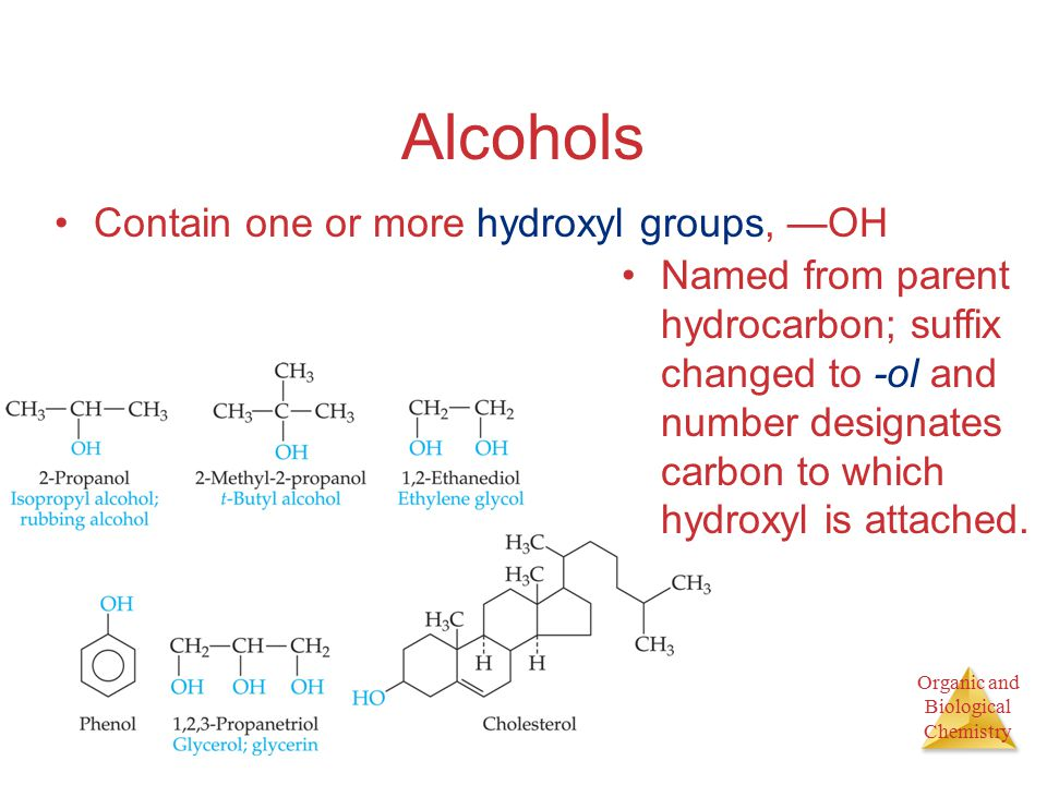 Organic and Biological Chemistry Alcohols Contain one or more hydroxyl groups, —OH Named from parent hydrocarbon; suffix changed to -ol and number designates carbon to which hydroxyl is attached.