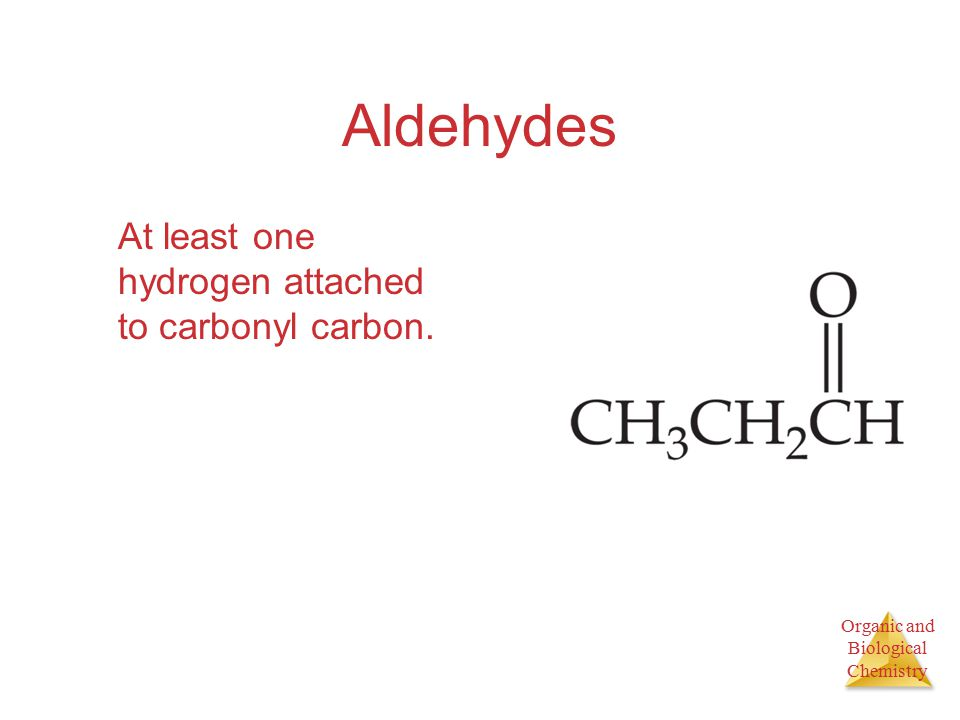 Organic and Biological Chemistry Aldehydes At least one hydrogen attached to carbonyl carbon.