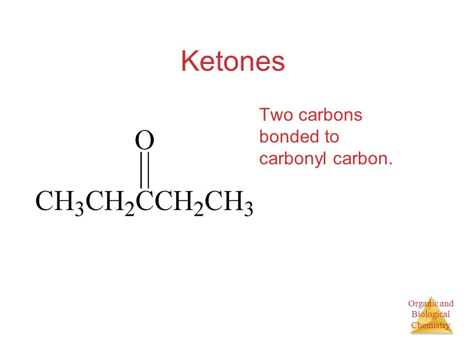 Organic and Biological Chemistry Ketones Two carbons bonded to carbonyl carbon.