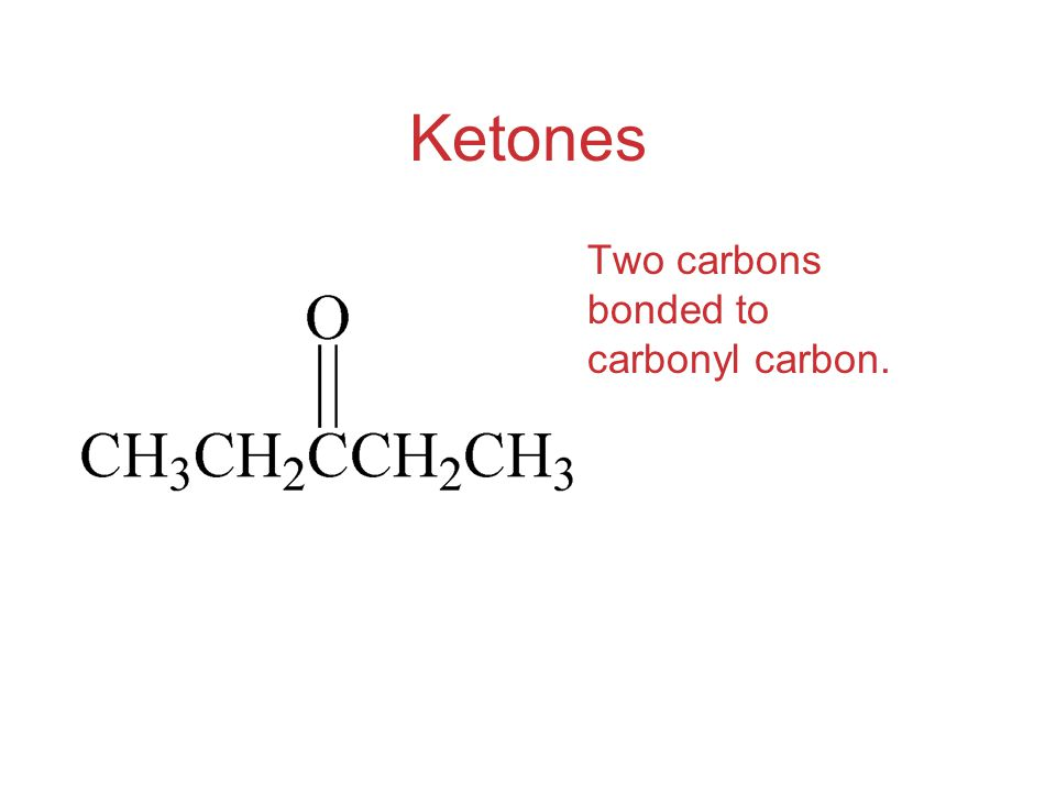 Ketones Two carbons bonded to carbonyl carbon.