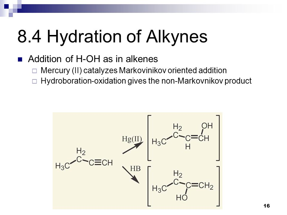 16 8.4 Hydration of Alkynes Addition of H-OH as in alkenes  Mercury (II) catalyzes Markovinikov oriented addition  Hydroboration-oxidation gives the non-Markovnikov product