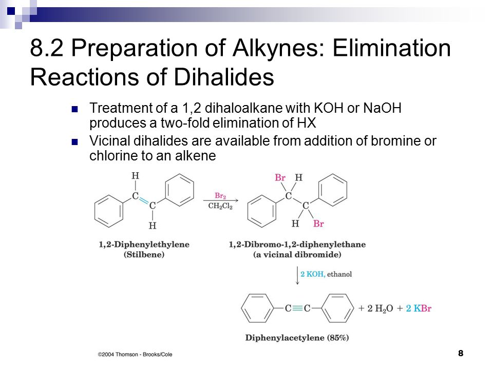8 8.2 Preparation of Alkynes: Elimination Reactions of Dihalides Treatment of a 1,2 dihaloalkane with KOH or NaOH produces a two-fold elimination of HX Vicinal dihalides are available from addition of bromine or chlorine to an alkene