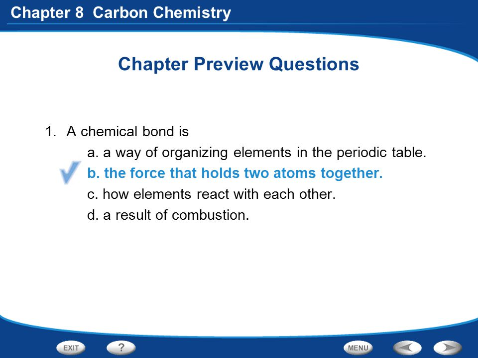 Chapter 8 Carbon Chemistry Chapter Preview Questions 1.A chemical bond is a. a way of organizing elements in the periodic table. b. the force that hol