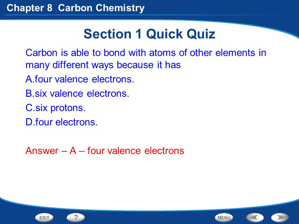 Chapter 8 Carbon Chemistry Section 1 Quick Quiz Carbon is able to bond with atoms of other elements in many different ways because it has A.four valen