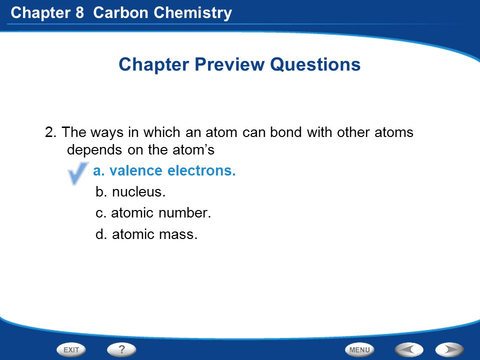 Chapter 8 Carbon Chemistry Chapter Preview Questions 2. The ways in which an atom can bond with other atoms depends on the atom's a. valence electrons