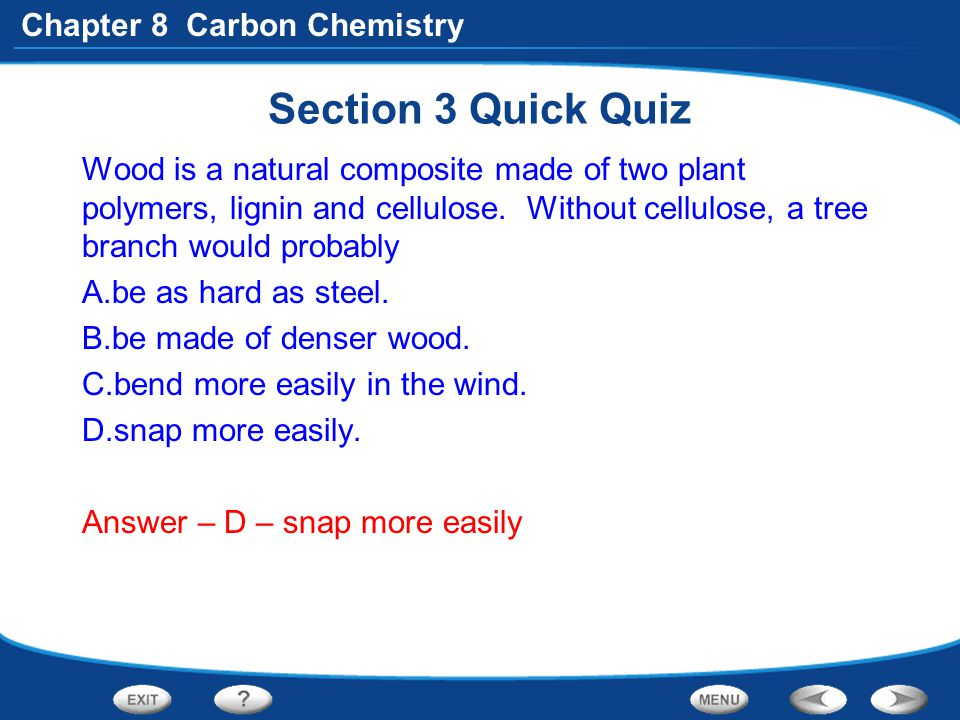 Chapter 8 Carbon Chemistry Section 3 Quick Quiz Wood is a natural composite made of two plant polymers, lignin and cellulose. Without cellulose, a tre
