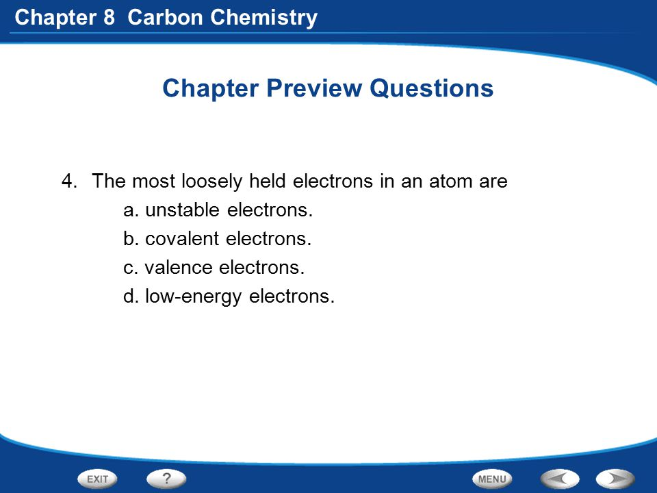 Chapter 8 Carbon Chemistry Chapter Preview Questions 4.The most loosely held electrons in an atom are a. unstable electrons. b. covalent electrons. c.